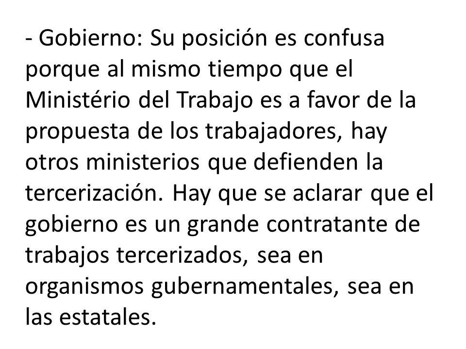 - Gobierno: Su posición es confusa porque al mismo tiempo que el Ministério del Trabajo es a favor de la propuesta de los trabajadores, hay otros ministerios que defienden la tercerización.