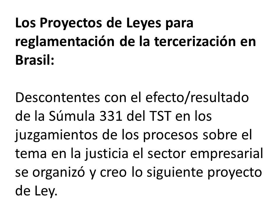 Los Proyectos de Leyes para reglamentación de la tercerización en Brasil: Descontentes con el efecto/resultado de la Súmula 331 del TST en los juzgamientos de los procesos sobre el tema en la justicia el sector empresarial se organizó y creo lo siguiente proyecto de Ley.