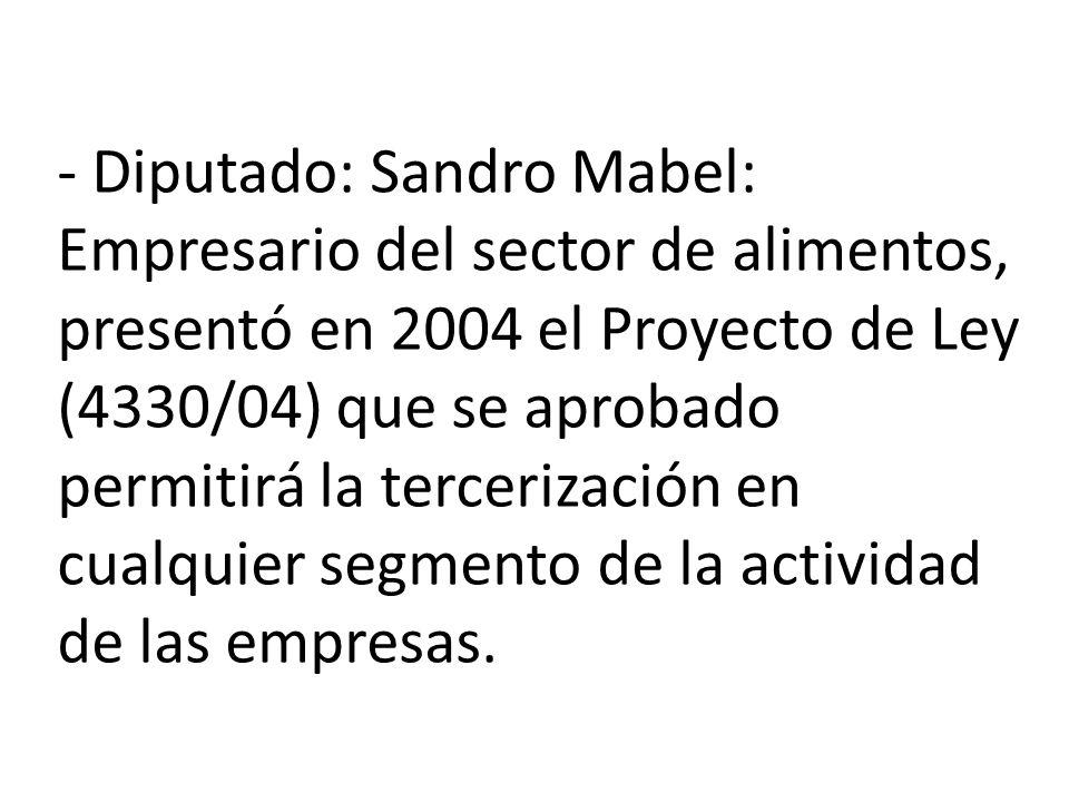 - Diputado: Sandro Mabel: Empresario del sector de alimentos, presentó en 2004 el Proyecto de Ley (4330/04) que se aprobado permitirá la tercerización en cualquier segmento de la actividad de las empresas.
