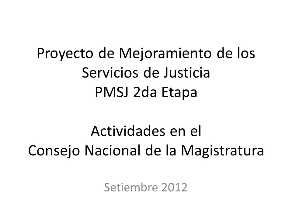 Proyecto de Mejoramiento de los Servicios de Justicia PMSJ 2da Etapa Actividades en el Consejo Nacional de la Magistratura Setiembre 2012