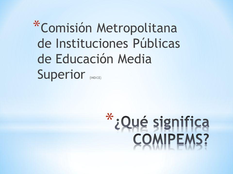 * Comisión Metropolitana de Instituciones Públicas de Educación Media Superior (INDICE)