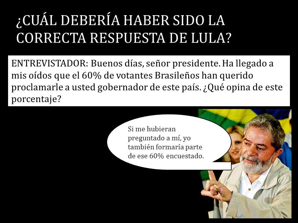 ¿CUÁL DEBERÍA HABER SIDO LA CORRECTA RESPUESTA DE LULA? ENTREVISTADOR: Buenos días, señor presidente. Ha llegado a mis oídos que el 60% de votantes Br