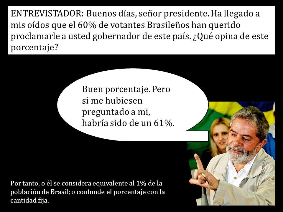 ENTREVISTADOR: Buenos días, señor presidente. Ha llegado a mis oídos que el 60% de votantes Brasileños han querido proclamarle a usted gobernador de e
