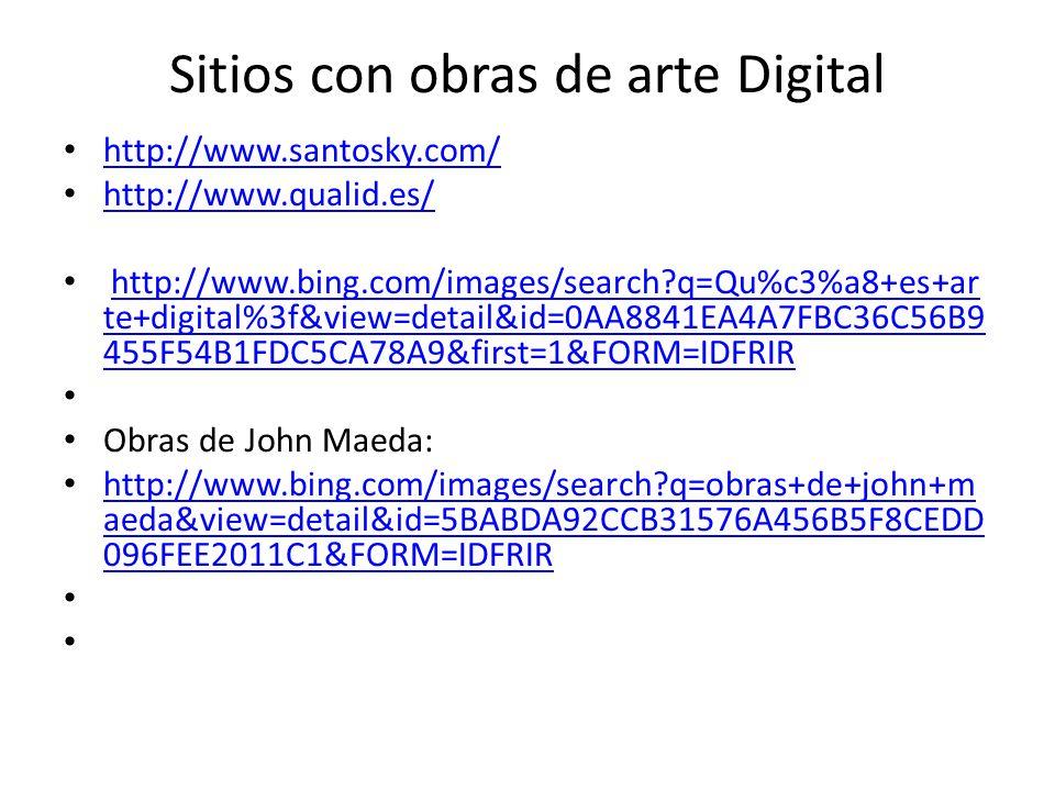 Sitios con obras de arte Digital http://www.santosky.com/ http://www.qualid.es/ http://www.bing.com/images/search?q=Qu%c3%a8+es+ar te+digital%3f&view=detail&id=0AA8841EA4A7FBC36C56B9 455F54B1FDC5CA78A9&first=1&FORM=IDFRIRhttp://www.bing.com/images/search?q=Qu%c3%a8+es+ar te+digital%3f&view=detail&id=0AA8841EA4A7FBC36C56B9 455F54B1FDC5CA78A9&first=1&FORM=IDFRIR Obras de John Maeda: http://www.bing.com/images/search?q=obras+de+john+m aeda&view=detail&id=5BABDA92CCB31576A456B5F8CEDD 096FEE2011C1&FORM=IDFRIR http://www.bing.com/images/search?q=obras+de+john+m aeda&view=detail&id=5BABDA92CCB31576A456B5F8CEDD 096FEE2011C1&FORM=IDFRIR