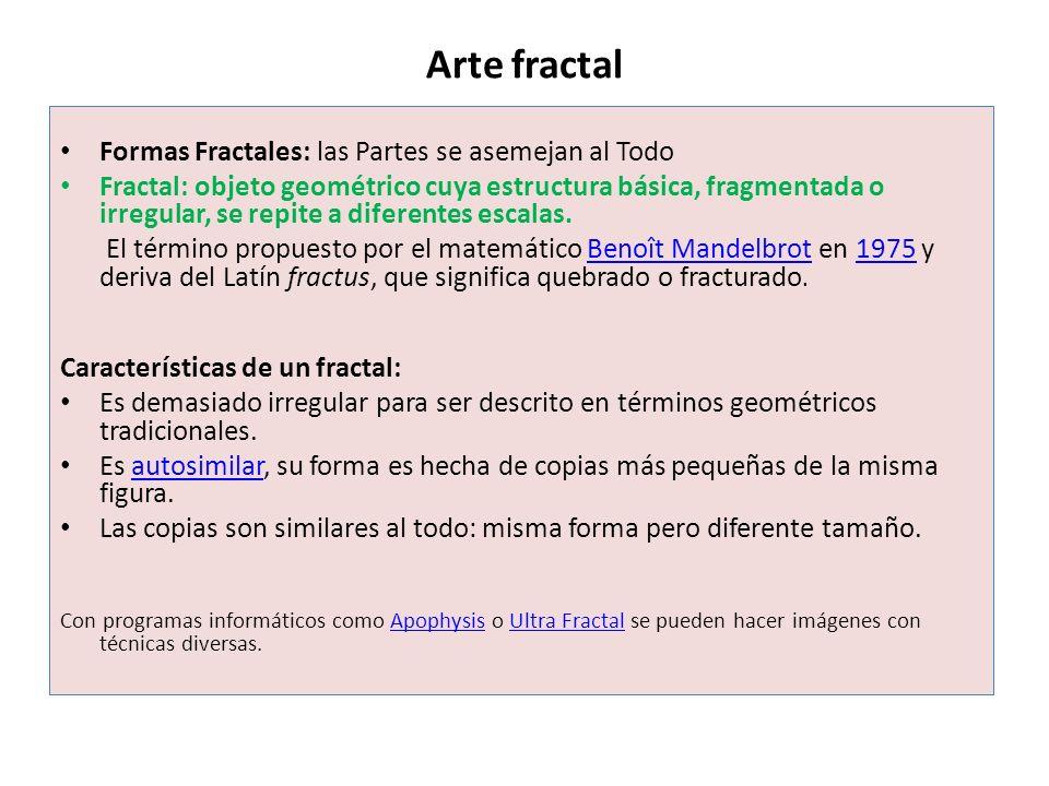 Arte fractal Formas Fractales: las Partes se asemejan al Todo Fractal: objeto geométrico cuya estructura básica, fragmentada o irregular, se repite a