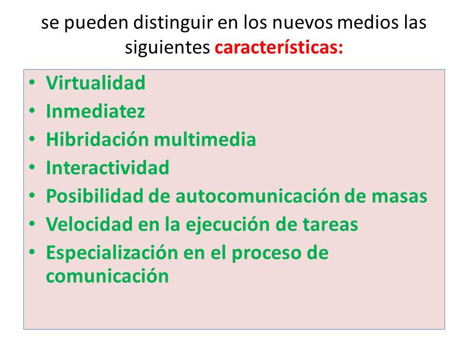 se pueden distinguir en los nuevos medios las siguientes características: Virtualidad Inmediatez Hibridación multimedia Interactividad Posibilidad de autocomunicación de masas Velocidad en la ejecución de tareas Especialización en el proceso de comunicación