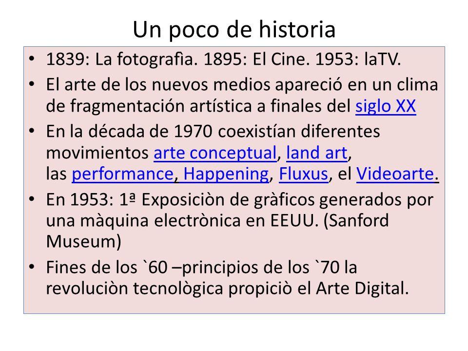 Un poco de historia 1839: La fotografìa. 1895: El Cine. 1953: laTV. El arte de los nuevos medios apareció en un clima de fragmentación artística a fin