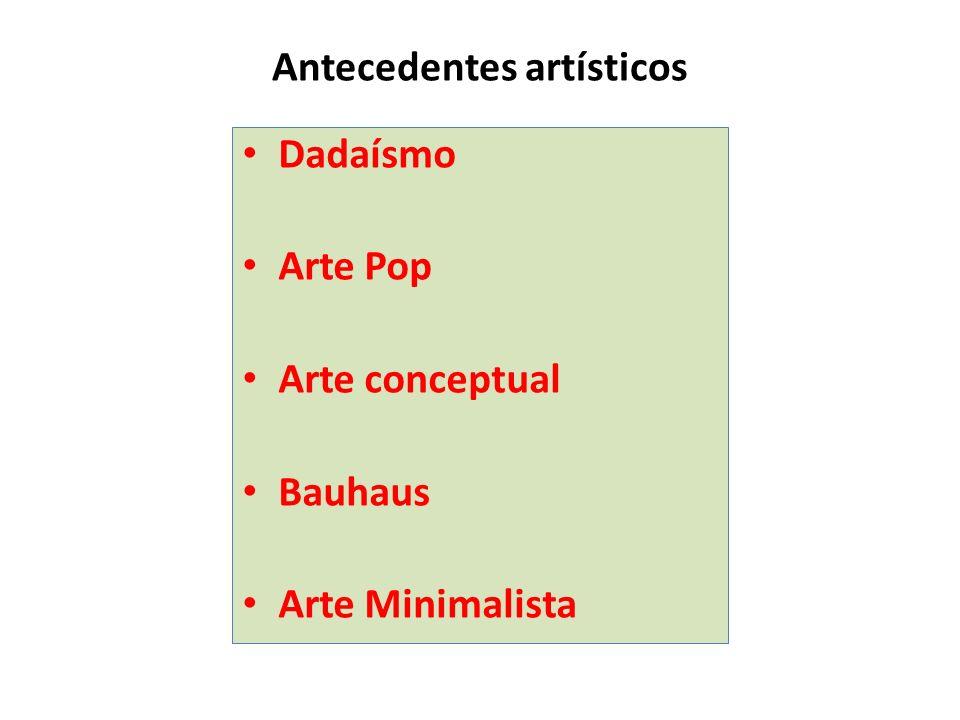 Antecedentes artísticos Dadaísmo Arte Pop Arte conceptual Bauhaus Arte Minimalista