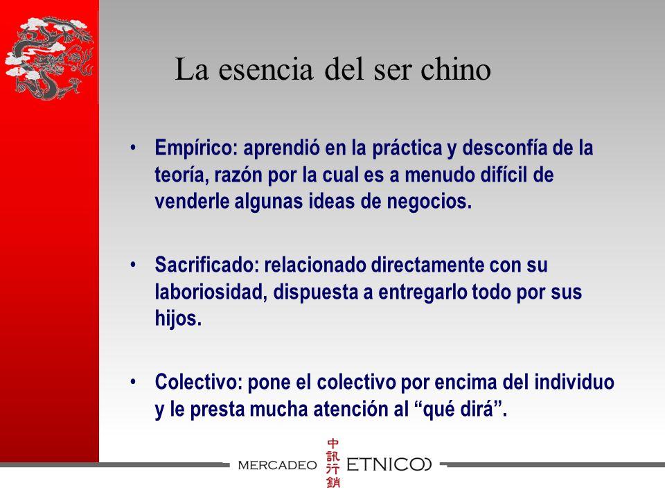 La esencia del ser chino Empírico: aprendió en la práctica y desconfía de la teoría, razón por la cual es a menudo difícil de venderle algunas ideas de negocios.