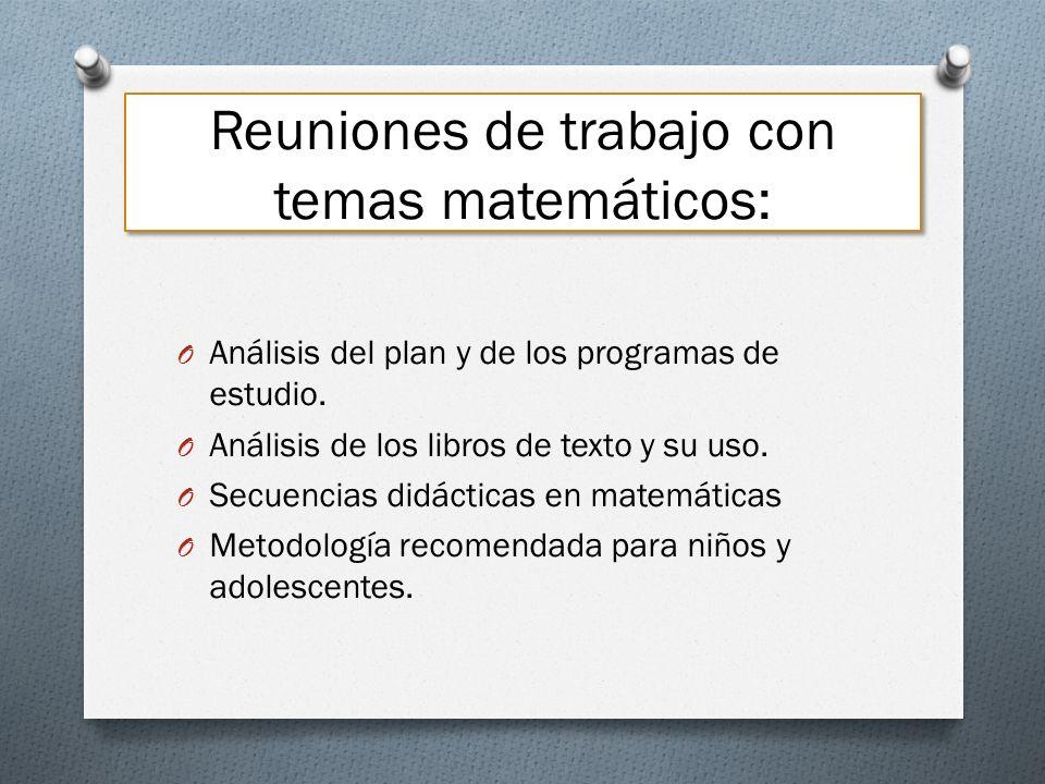 Reuniones de trabajo con temas matemáticos: O Análisis del plan y de los programas de estudio. O Análisis de los libros de texto y su uso. O Secuencia
