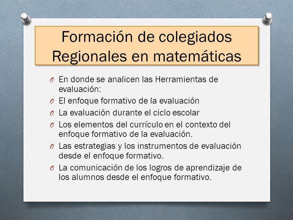 Formación de colegiados Regionales en matemáticas O En donde se analicen las Herramientas de evaluación: O El enfoque formativo de la evaluación O La