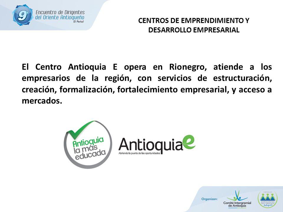 El Centro Antioquia E opera en Rionegro, atiende a los empresarios de la región, con servicios de estructuración, creación, formalización, fortalecimiento empresarial, y acceso a mercados.