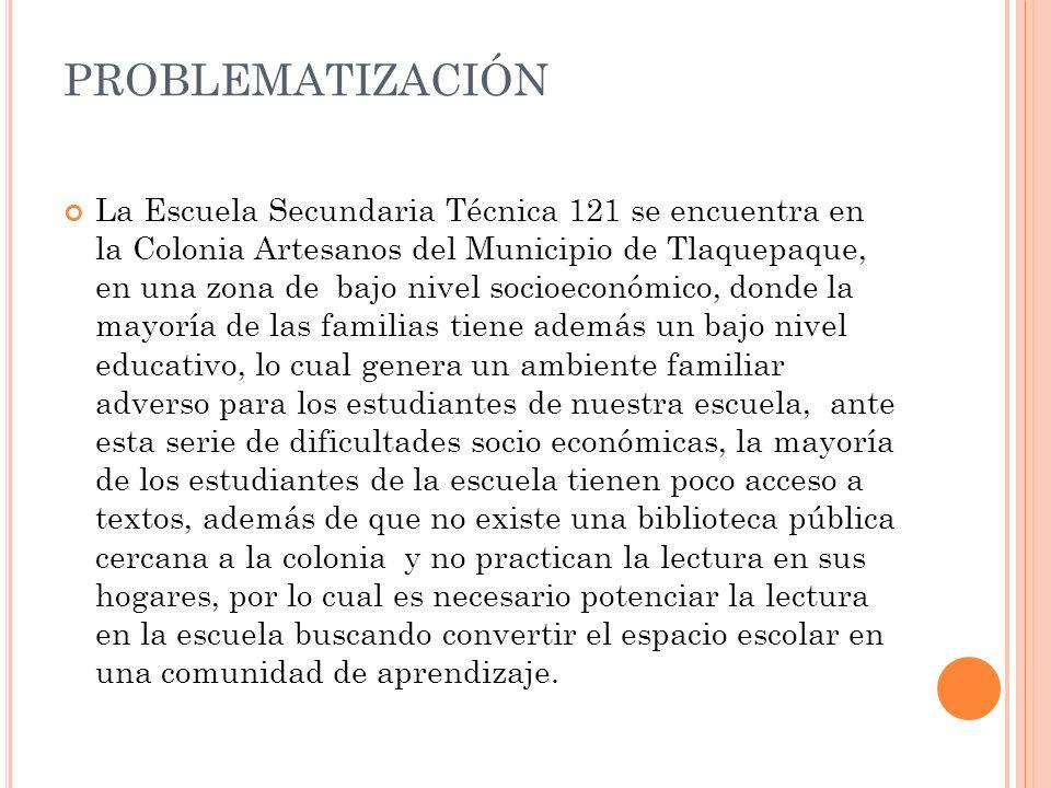 PROBLEMATIZACIÓN La Escuela Secundaria Técnica 121 se encuentra en la Colonia Artesanos del Municipio de Tlaquepaque, en una zona de bajo nivel socioe