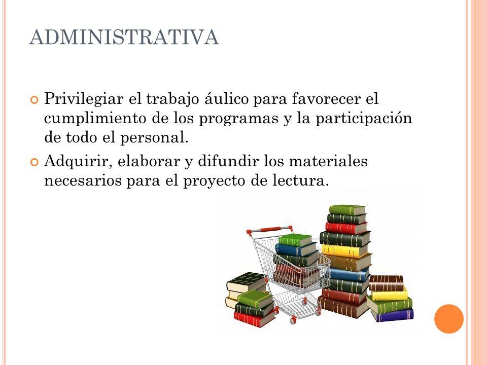 ADMINISTRATIVA Privilegiar el trabajo áulico para favorecer el cumplimiento de los programas y la participación de todo el personal. Adquirir, elabora