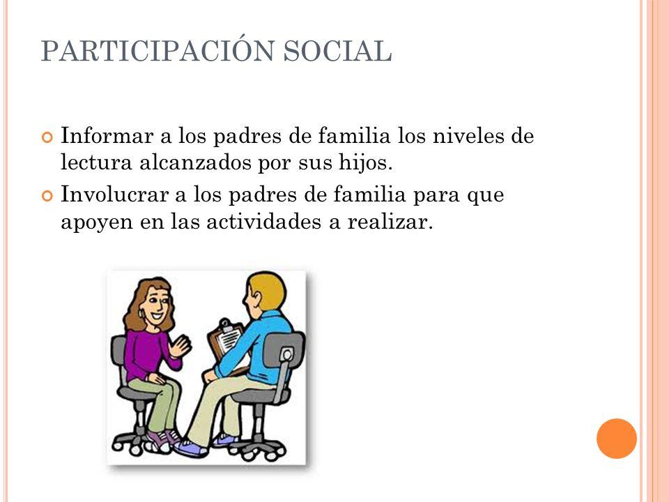 PARTICIPACIÓN SOCIAL Informar a los padres de familia los niveles de lectura alcanzados por sus hijos. Involucrar a los padres de familia para que apo