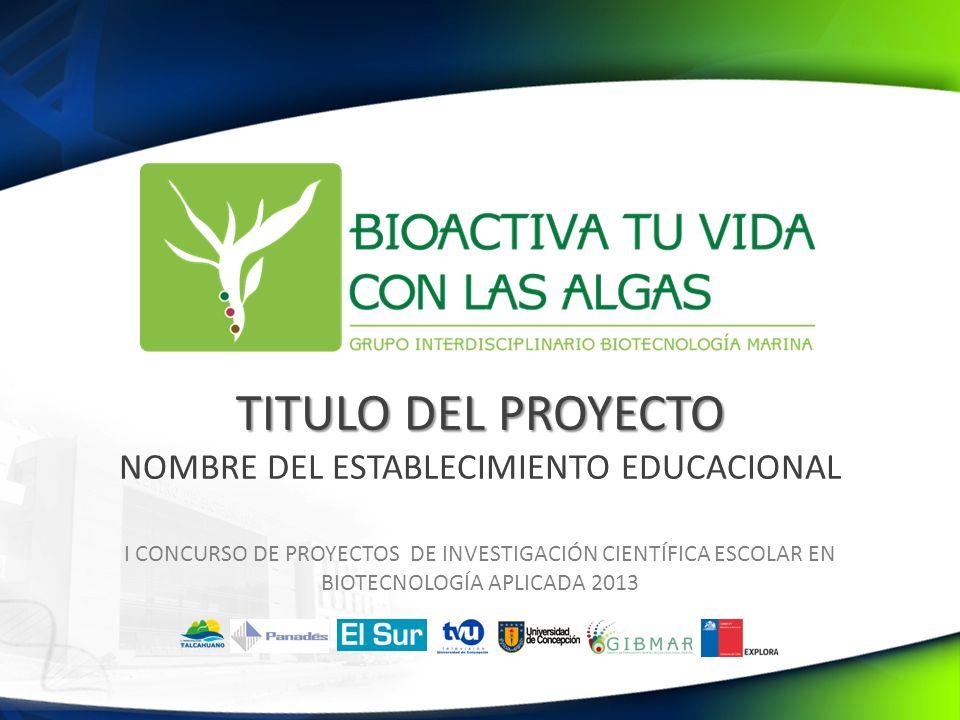 TITULO DEL PROYECTO TITULO DEL PROYECTO NOMBRE DEL ESTABLECIMIENTO EDUCACIONAL I CONCURSO DE PROYECTOS DE INVESTIGACIÓN CIENTÍFICA ESCOLAR EN BIOTECNOLOGÍA APLICADA 2013