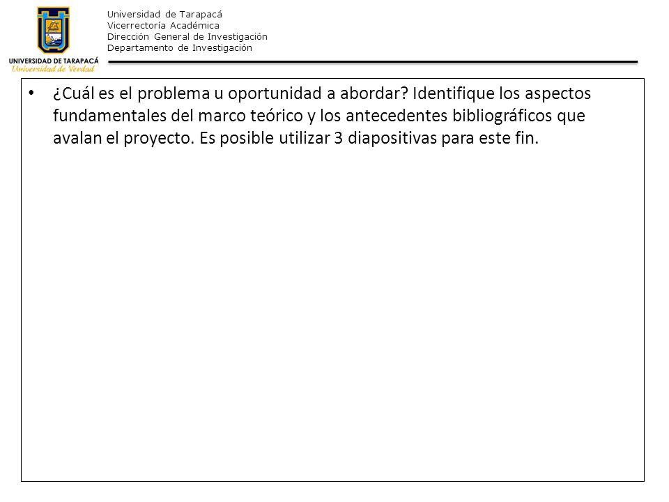 Universidad de Tarapacá Vicerrectoría Académica Dirección General de Investigación Departamento de Investigación ¿Cuál es el problema u oportunidad a