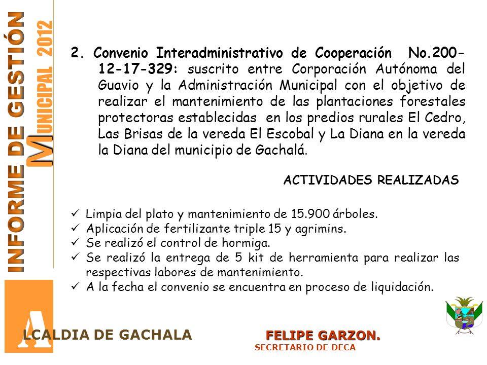 M M UNICIPAL 2012 A FELIPE GARZON. LCALDIA DE GACHALA FELIPE GARZON. SECRETARIO DE DECA 2. Convenio Interadministrativo de Cooperación No.200- 12-17-3
