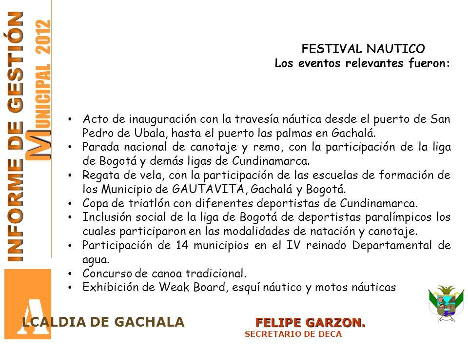 M M UNICIPAL 2012 A FELIPE GARZON. LCALDIA DE GACHALA FELIPE GARZON. SECRETARIO DE DECA FESTIVAL NAUTICO Los eventos relevantes fueron: Acto de inaugu