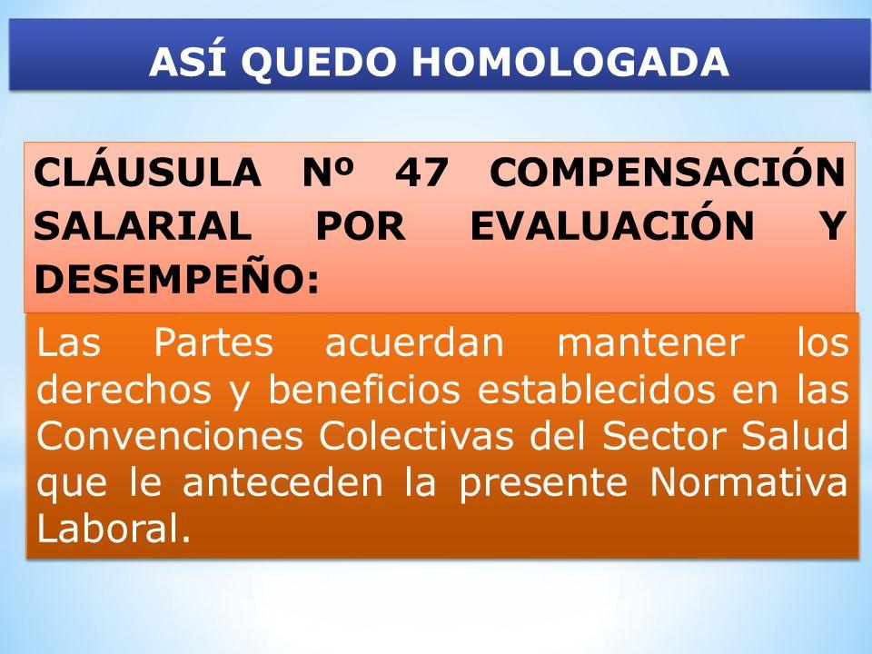 ASÍ QUEDO HOMOLOGADA CLÁUSULA Nº 47 COMPENSACIÓN SALARIAL POR EVALUACIÓN Y DESEMPEÑO: Las Partes acuerdan mantener los derechos y beneficios estableci