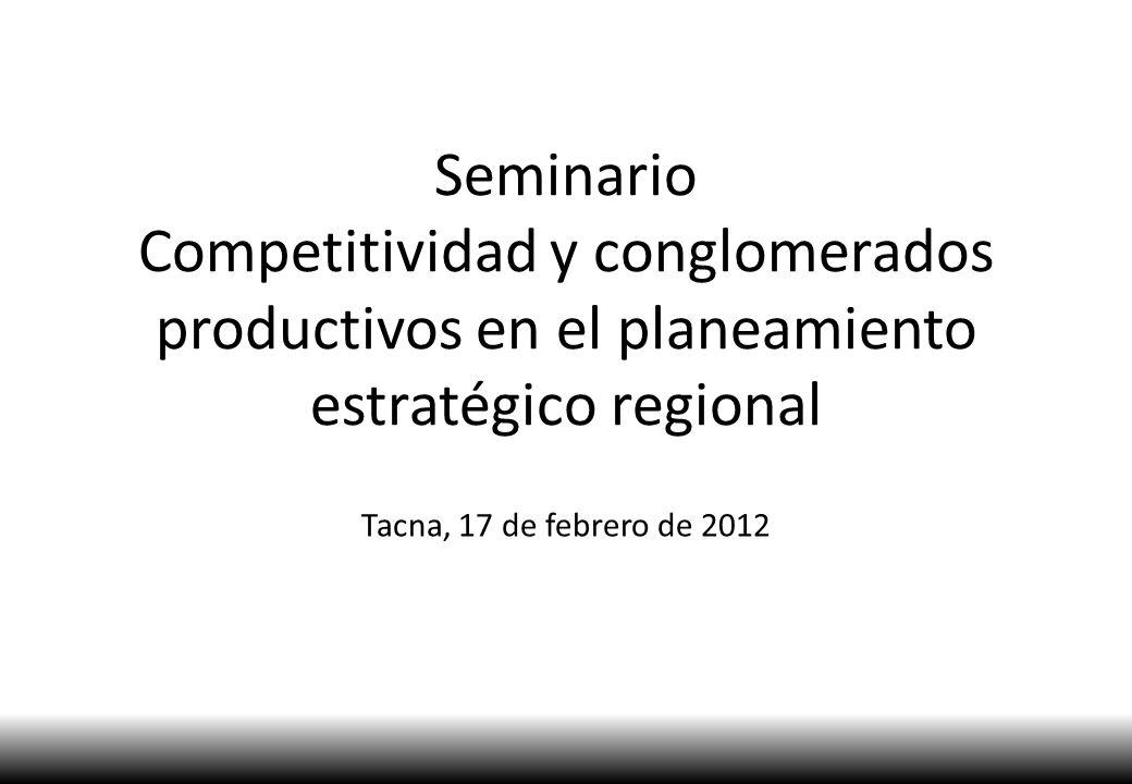 Seminario Competitividad y conglomerados productivos en el planeamiento estratégico regional Tacna, 17 de febrero de 2012