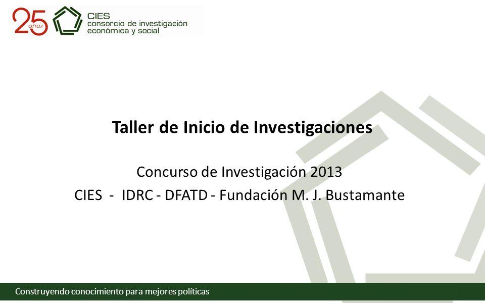 Construyendo conocimiento para mejores políticas Taller de Inicio de Investigaciones Concurso de Investigación 2013 CIES - IDRC - DFATD - Fundación M.