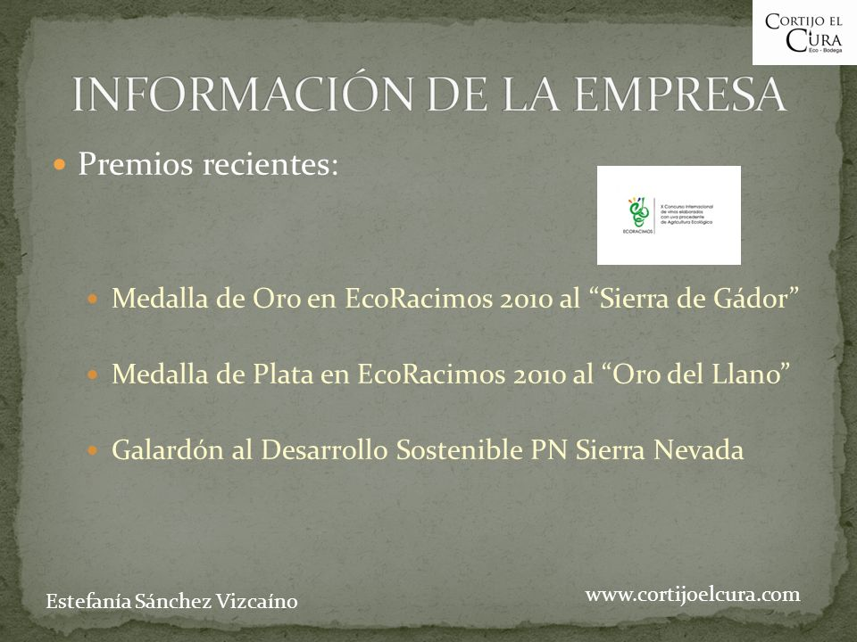 Premios recientes: Medalla de Oro en EcoRacimos 2010 al Sierra de Gádor Medalla de Plata en EcoRacimos 2010 al Oro del Llano Galardón al Desarrollo Sostenible PN Sierra Nevada www.cortijoelcura.com Estefanía Sánchez Vizcaíno