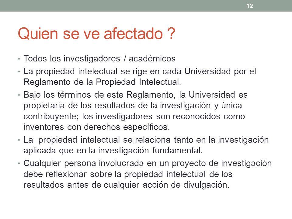 Quien se ve afectado ? Todos los investigadores / académicos La propiedad intelectual se rige en cada Universidad por el Reglamento de la Propiedad In