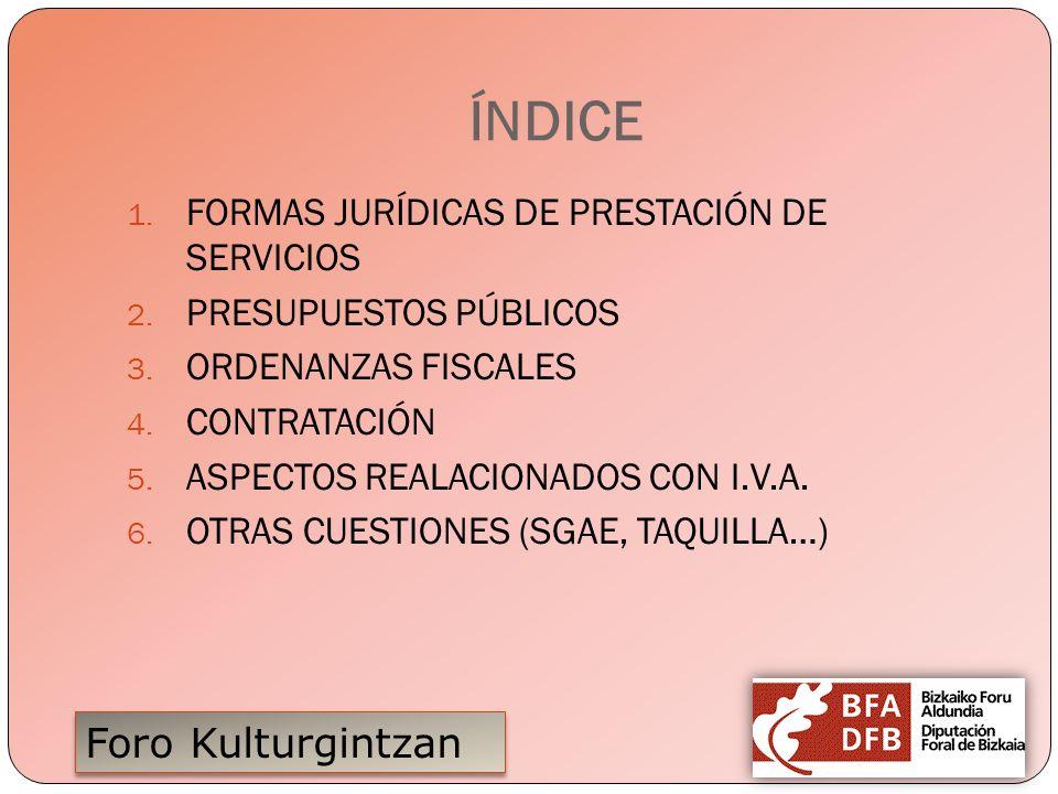 Foro Kulturgintzan ÍNDICE 1. FORMAS JURÍDICAS DE PRESTACIÓN DE SERVICIOS 2. PRESUPUESTOS PÚBLICOS 3. ORDENANZAS FISCALES 4. CONTRATACIÓN 5. ASPECTOS R