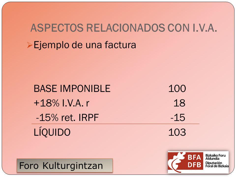 Foro Kulturgintzan ASPECTOS RELACIONADOS CON I.V.A. Ejemplo de una factura BASE IMPONIBLE100 +18% I.V.A. r 18 -15% ret. IRPF -15 LÍQUIDO103