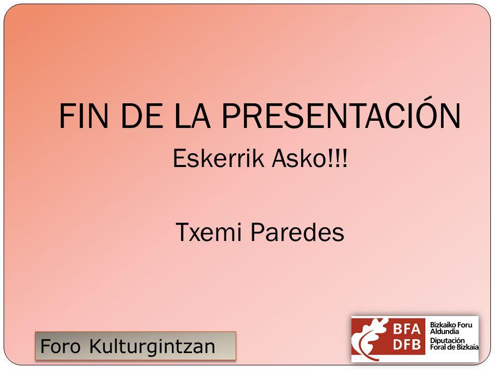 Foro Kulturgintzan FIN DE LA PRESENTACIÓN Eskerrik Asko!!! Txemi Paredes