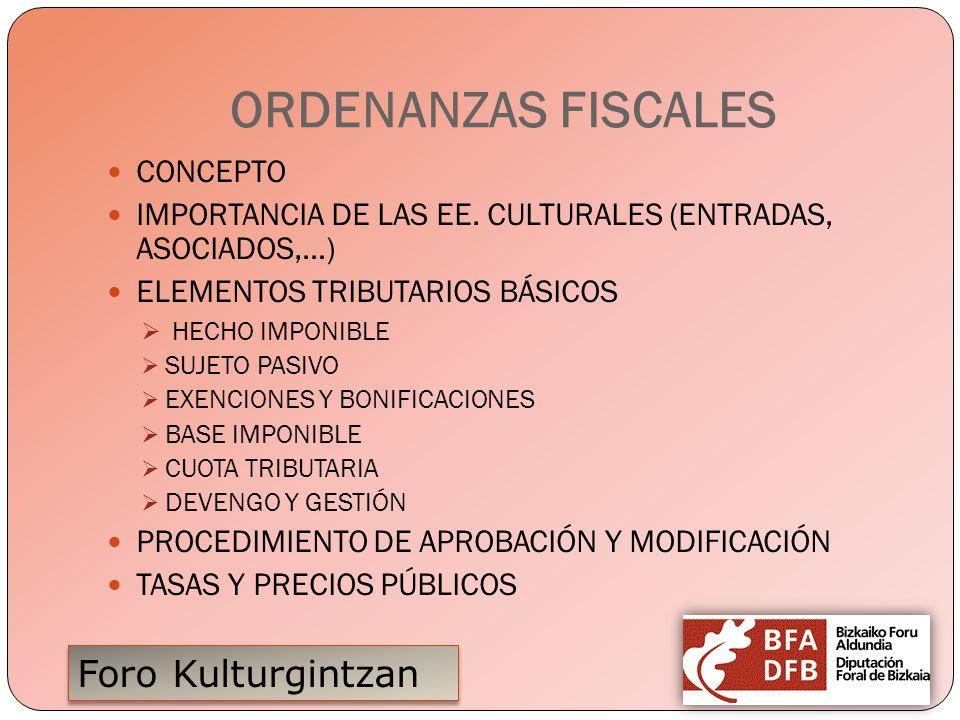 Foro Kulturgintzan ORDENANZAS FISCALES CONCEPTO IMPORTANCIA DE LAS EE. CULTURALES (ENTRADAS, ASOCIADOS,…) ELEMENTOS TRIBUTARIOS BÁSICOS HECHO IMPONIBL