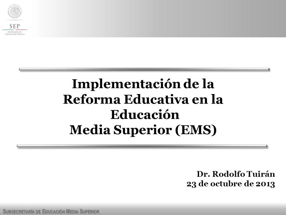 S UBSECRETARÍA DE E DUCACIÓN M EDIA S UPERIOR Implementación de la Reforma Educativa en la Educación Media Superior (EMS) Dr. Rodolfo Tuirán 23 de oct