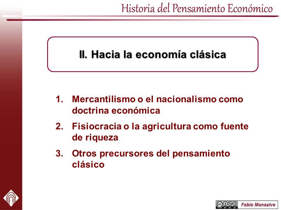 1.Mercantilismo o el nacionalismo como doctrina económica 2.Fisiocracia o la agricultura como fuente de riqueza 3.Otros precursores del pensamiento cl