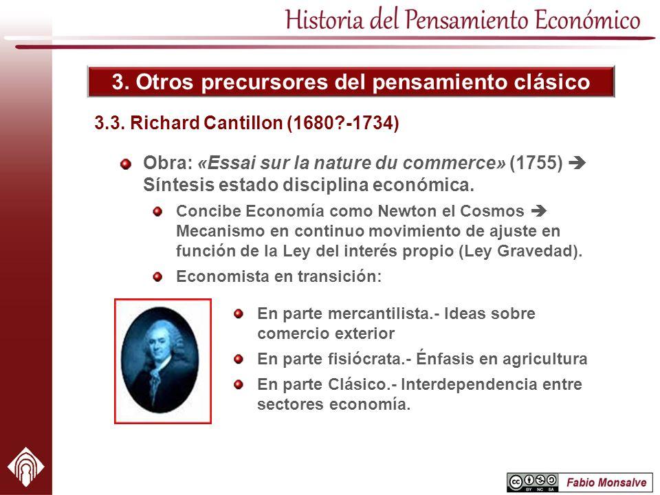 3. Otros precursores del pensamiento clásico Obra: «Essai sur la nature du commerce» (1755) Síntesis estado disciplina económica. Concibe Economía com