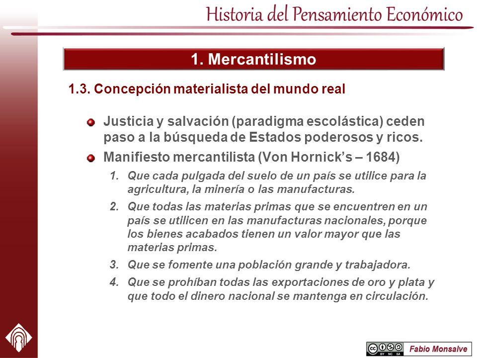 1. Mercantilismo Justicia y salvación (paradigma escolástica) ceden paso a la búsqueda de Estados poderosos y ricos. Manifiesto mercantilista (Von Hor