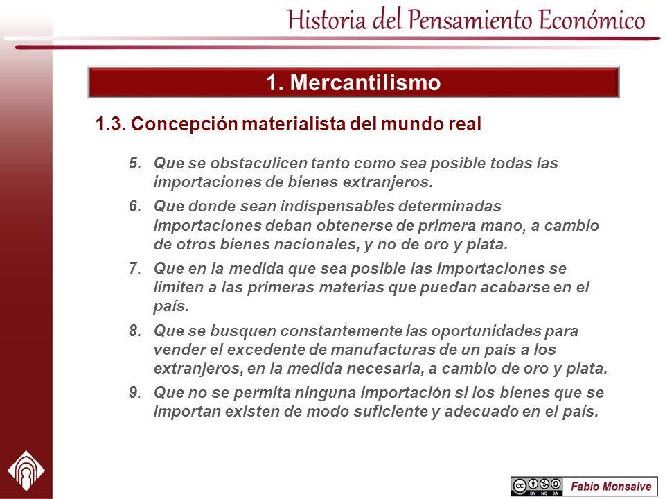 1. Mercantilismo 5.Que se obstaculicen tanto como sea posible todas las importaciones de bienes extranjeros. 6.Que donde sean indispensables determina