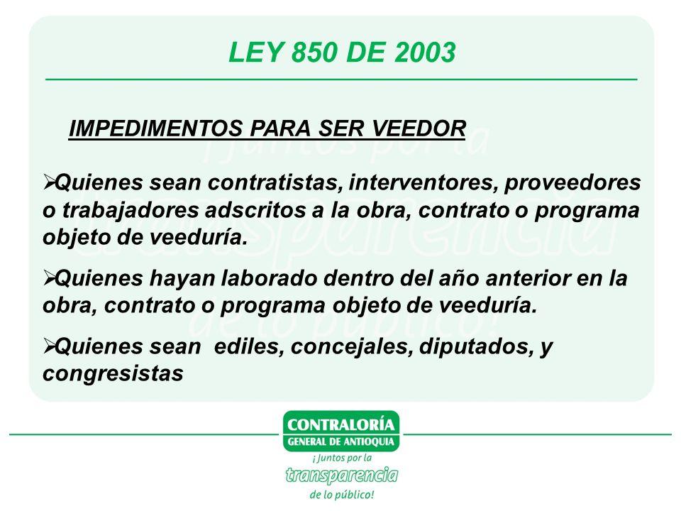 LEY 850 DE 2003 IMPEDIMENTOS PARA SER VEEDOR Quienes sean contratistas, interventores, proveedores o trabajadores adscritos a la obra, contrato o programa objeto de veeduría.