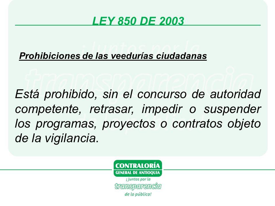 LEY 850 DE 2003 Prohibiciones de las veedurías ciudadanas Está prohibido, sin el concurso de autoridad competente, retrasar, impedir o suspender los programas, proyectos o contratos objeto de la vigilancia.