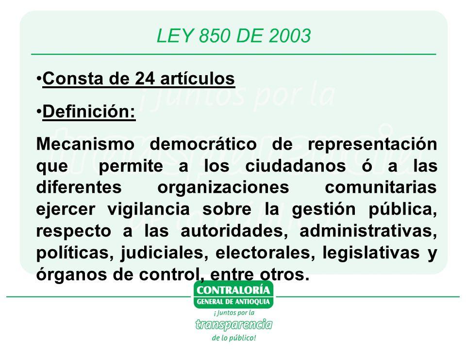 LEY 850 DE 2003 Consta de 24 artículos Definición: Mecanismo democrático de representación que permite a los ciudadanos ó a las diferentes organizaciones comunitarias ejercer vigilancia sobre la gestión pública, respecto a las autoridades, administrativas, políticas, judiciales, electorales, legislativas y órganos de control, entre otros.
