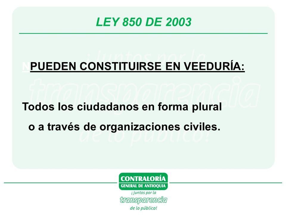 LEY 850 DE 2003 NPUEDEN CONSTITUIRSE EN VEEDURÍA: Todos los ciudadanos en forma plural o a través de organizaciones civiles.