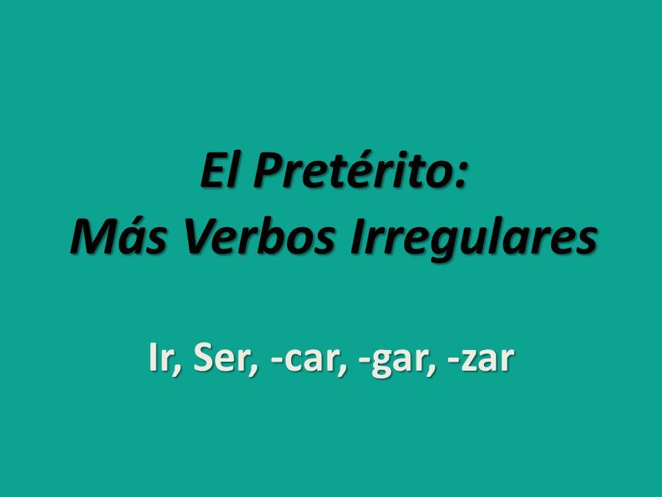 El Pretérito: Más Verbos Irregulares Ir, Ser, -car, -gar, -zar