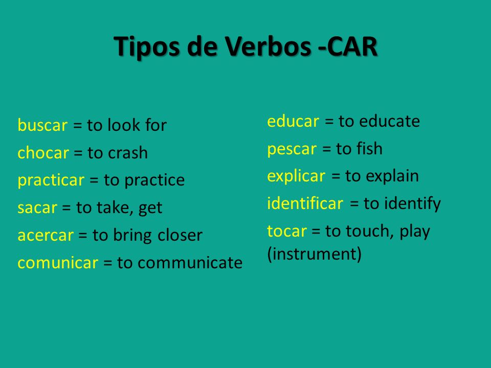 Tipos de Verbos -CAR buscar = to look for chocar = to crash practicar = to practice sacar = to take, get acercar = to bring closer comunicar = to comm