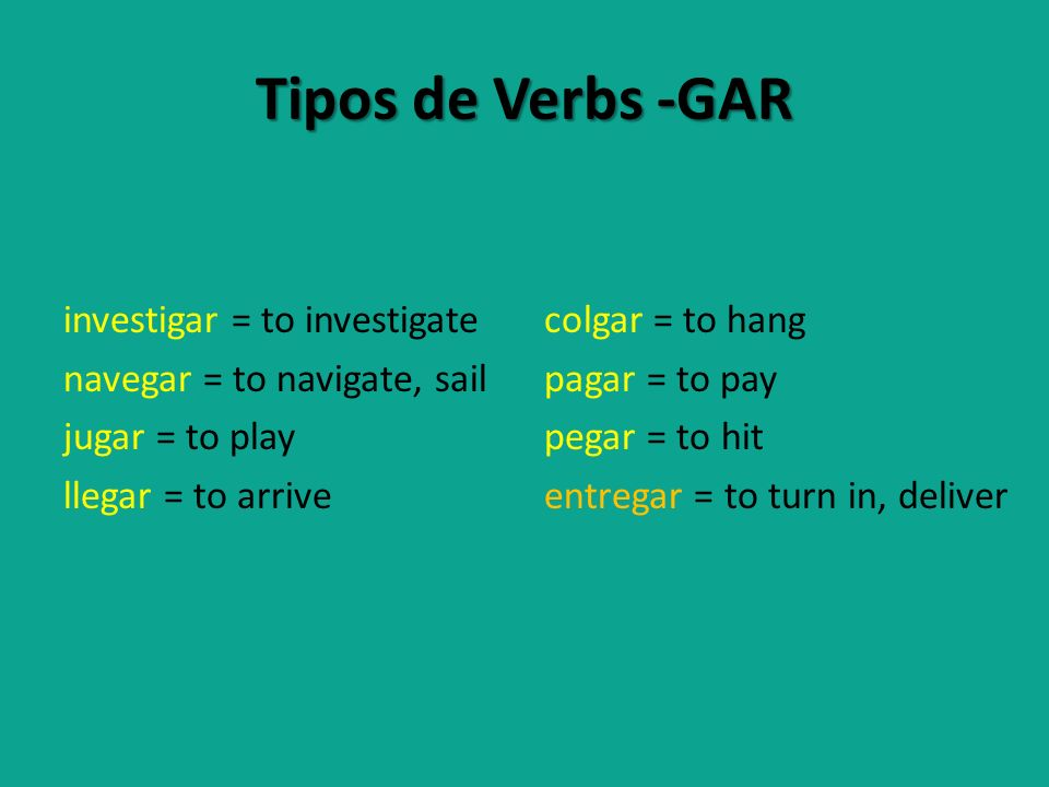 Tipos de Verbs -GAR investigar = to investigate navegar = to navigate, sail jugar = to play llegar = to arrive colgar = to hang pagar = to pay pegar = to hit entregar = to turn in, deliver