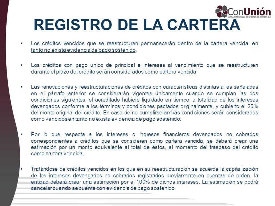 REGISTRO DE LA CARTERA Los créditos vencidos que se reestructuren permanecerán dentro de la cartera vencida, en tanto no exista evidencia de pago sost