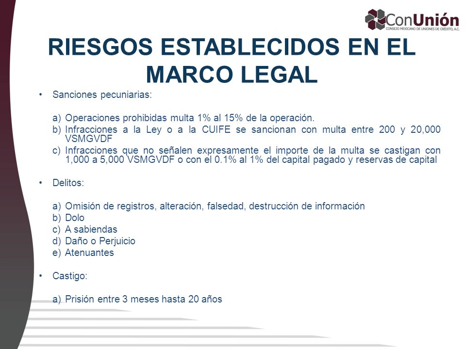 RIESGOS ESTABLECIDOS EN EL MARCO LEGAL Sanciones pecuniarias: a)Operaciones prohibidas multa 1% al 15% de la operación. b)Infracciones a la Ley o a la