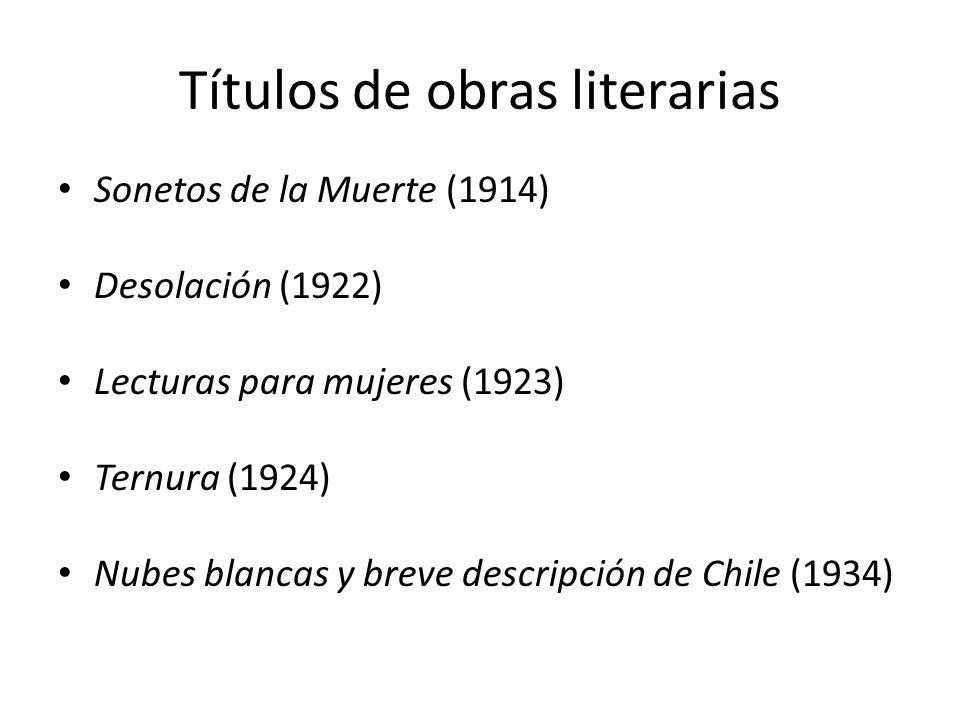 Títulos de obras literarias Sonetos de la Muerte (1914) Desolación (1922) Lecturas para mujeres (1923) Ternura (1924) Nubes blancas y breve descripció