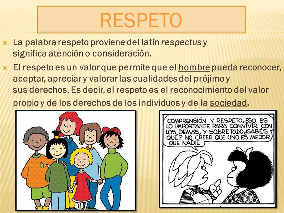 La palabra respeto proviene del latín respectus y significa atención o consideración. El respeto es un valor que permite que el hombre pueda reconocer