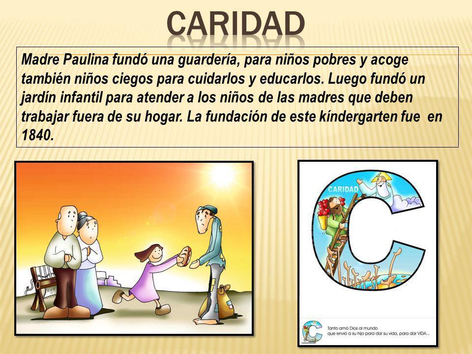 Madre Paulina fundó una guardería, para niños pobres y acoge también niños ciegos para cuidarlos y educarlos. Luego fundó un jardín infantil para aten
