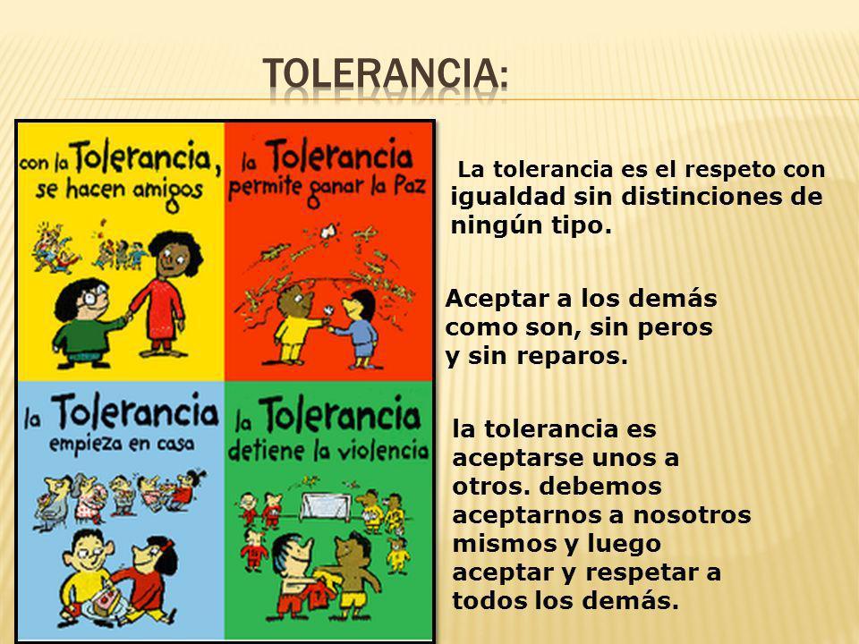 La tolerancia es el respeto con igualdad sin distinciones de ningún tipo. la tolerancia es aceptarse unos a otros. debemos aceptarnos a nosotros mismo